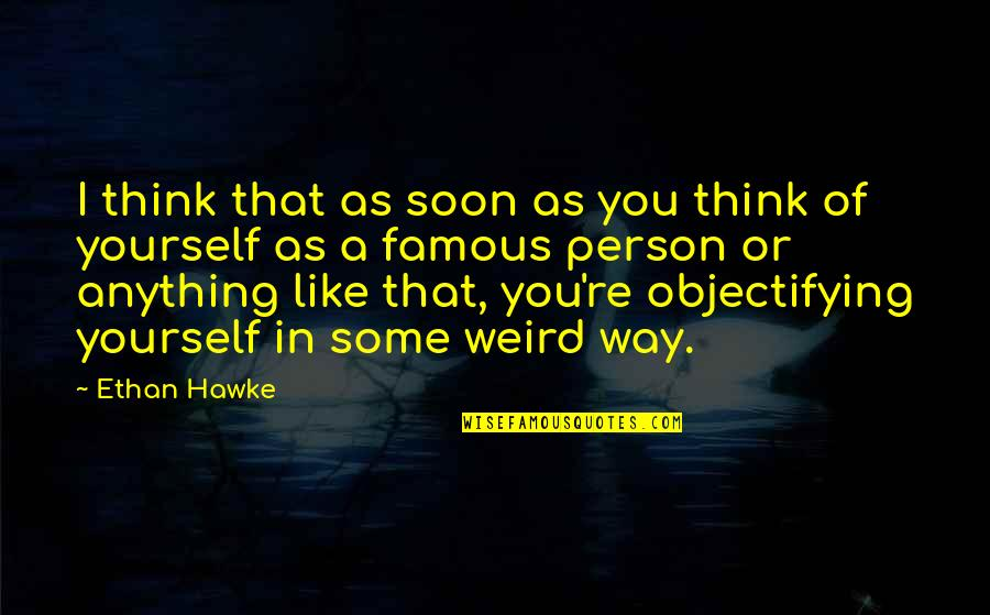 Only Think Of Yourself Quotes By Ethan Hawke: I think that as soon as you think