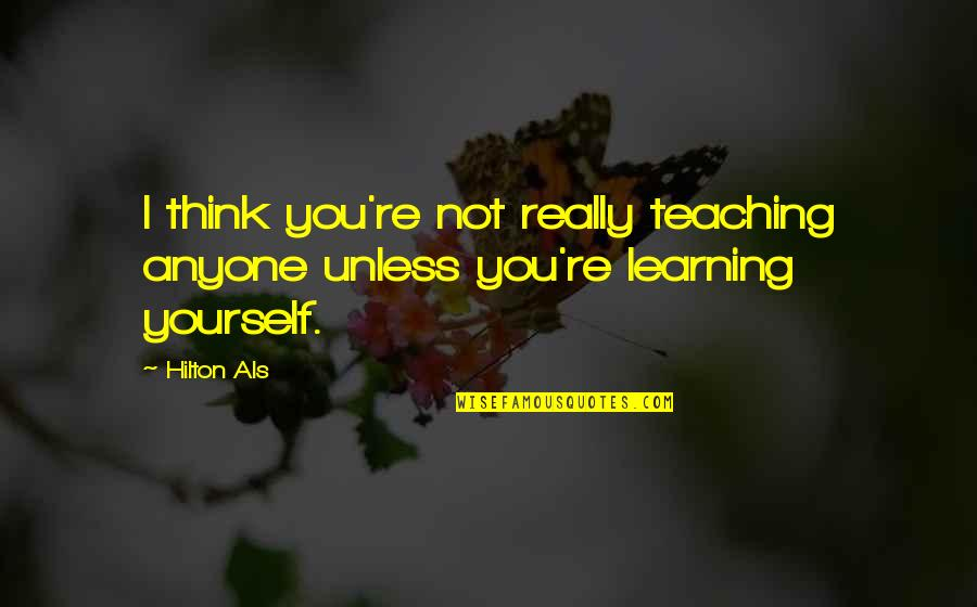 Only Think Of Yourself Quotes By Hilton Als: I think you're not really teaching anyone unless