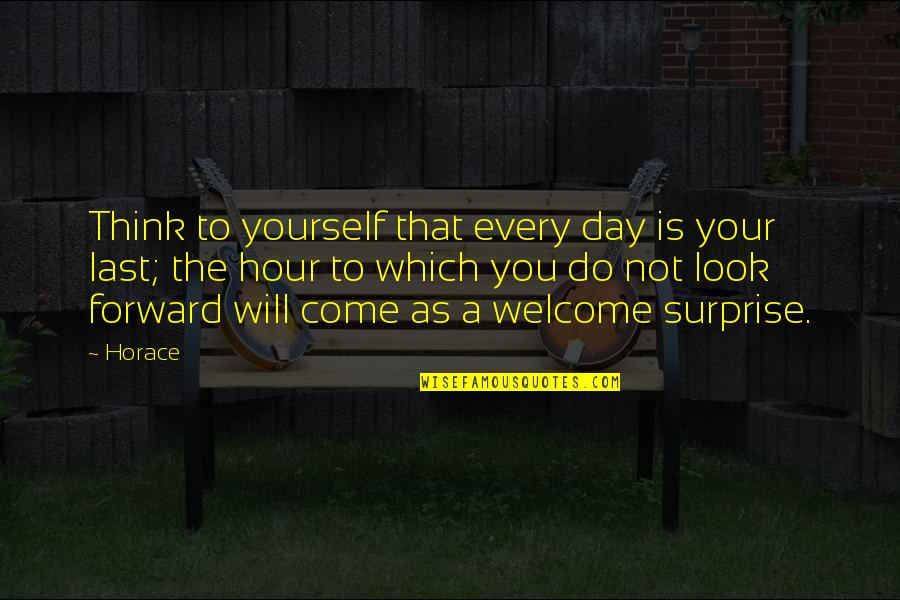 Only Think Of Yourself Quotes By Horace: Think to yourself that every day is your
