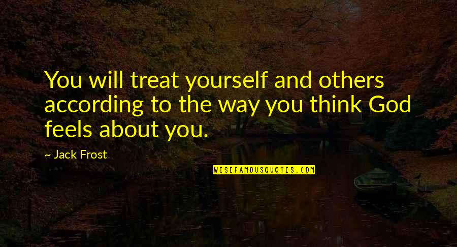 Only Think Of Yourself Quotes By Jack Frost: You will treat yourself and others according to