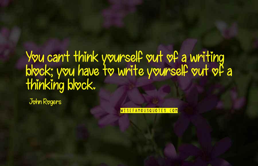 Only Think Of Yourself Quotes By John Rogers: You can't think yourself out of a writing
