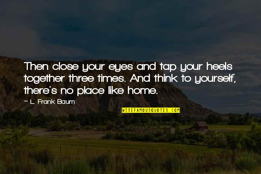 Only Think Of Yourself Quotes By L. Frank Baum: Then close your eyes and tap your heels