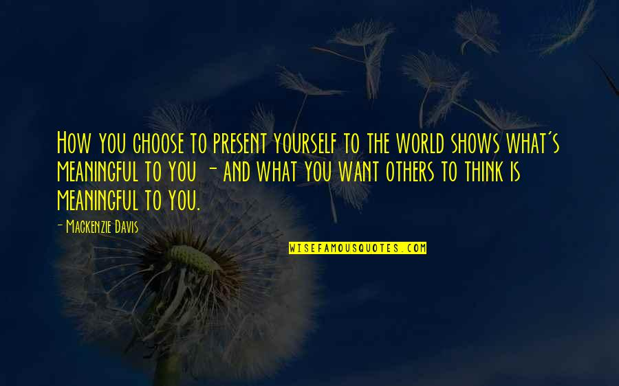 Only Think Of Yourself Quotes By Mackenzie Davis: How you choose to present yourself to the