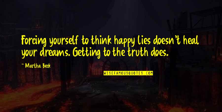 Only Think Of Yourself Quotes By Martha Beck: Forcing yourself to think happy lies doesn't heal