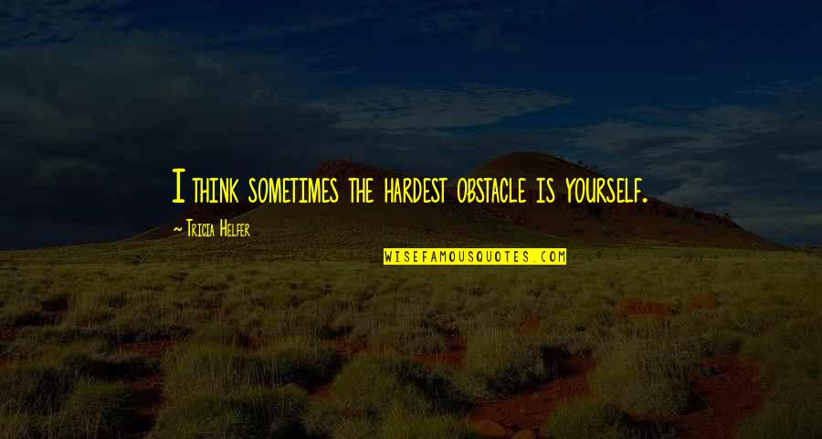 Only Think Of Yourself Quotes By Tricia Helfer: I think sometimes the hardest obstacle is yourself.