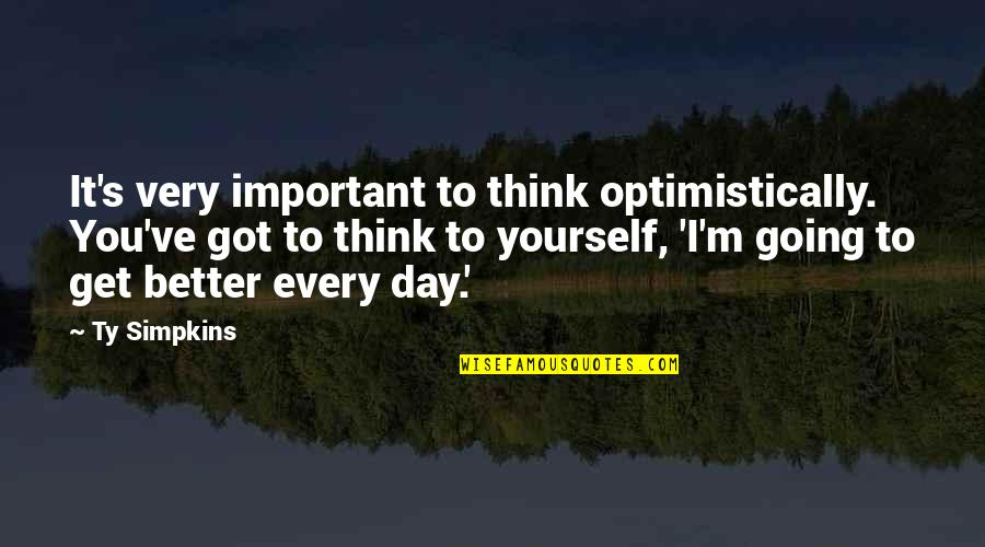 Only Think Of Yourself Quotes By Ty Simpkins: It's very important to think optimistically. You've got