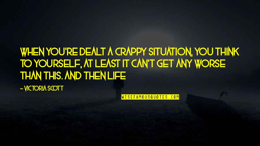 Only Think Of Yourself Quotes By Victoria Scott: When you're dealt a crappy situation, you think