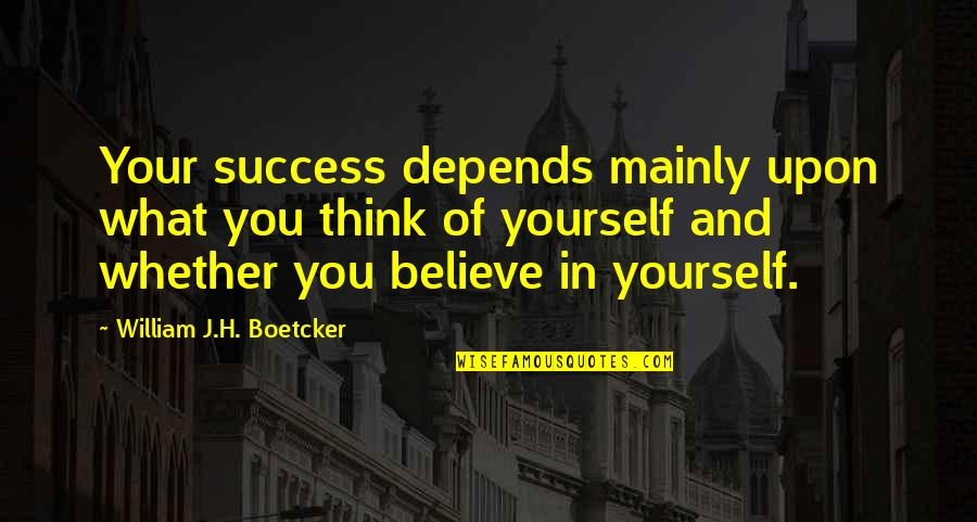 Only Think Of Yourself Quotes By William J.H. Boetcker: Your success depends mainly upon what you think