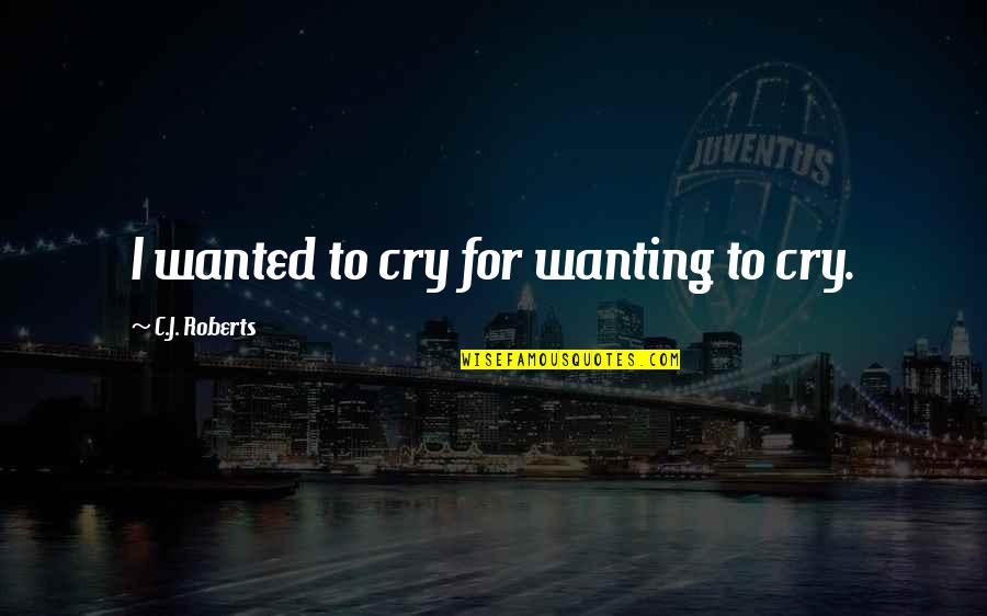 Only Wanting You Quotes By C.J. Roberts: I wanted to cry for wanting to cry.