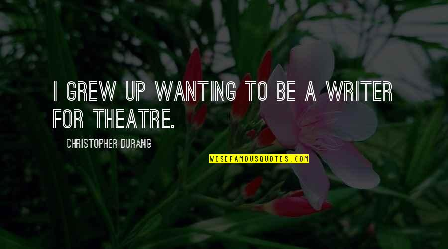 Only Wanting You Quotes By Christopher Durang: I grew up wanting to be a writer