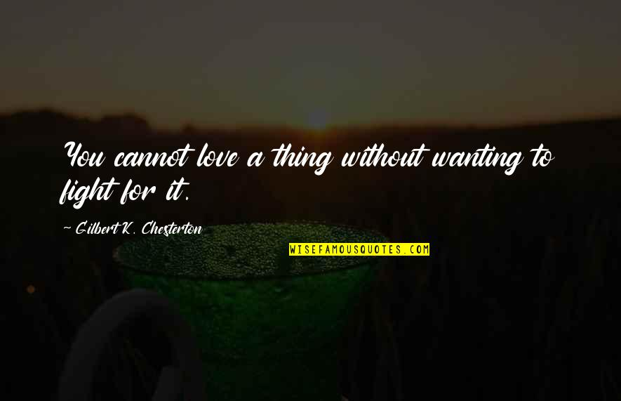 Only Wanting You Quotes By Gilbert K. Chesterton: You cannot love a thing without wanting to