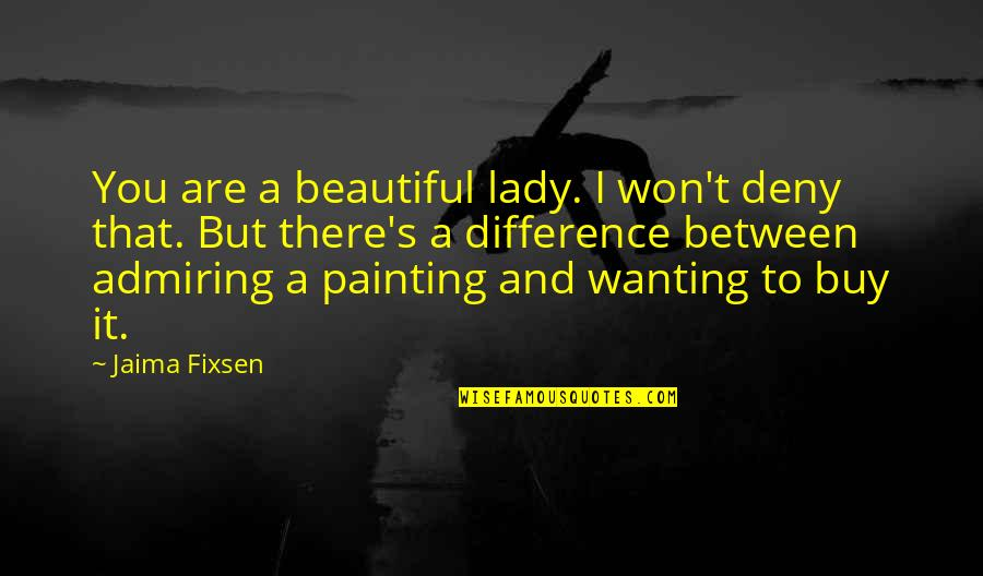 Only Wanting You Quotes By Jaima Fixsen: You are a beautiful lady. I won't deny