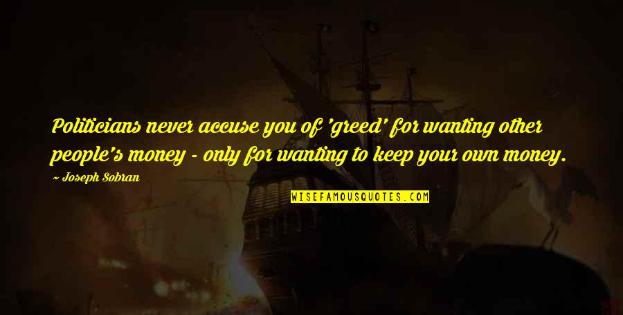 Only Wanting You Quotes By Joseph Sobran: Politicians never accuse you of 'greed' for wanting