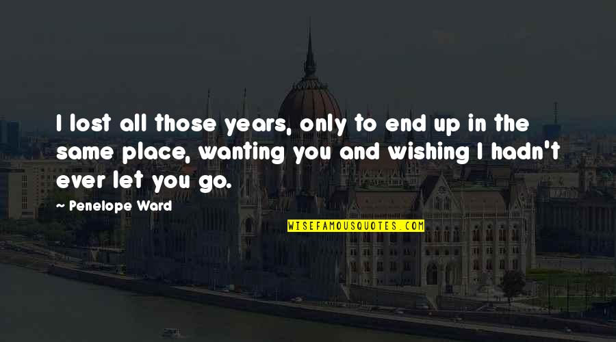 Only Wanting You Quotes By Penelope Ward: I lost all those years, only to end