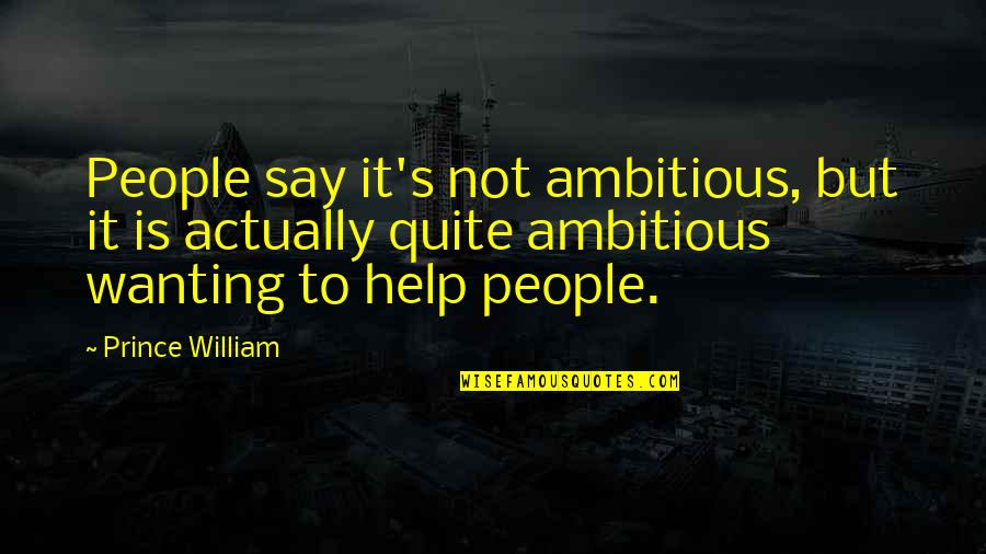 Only Wanting You Quotes By Prince William: People say it's not ambitious, but it is