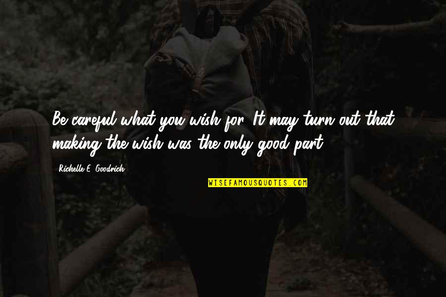 Only Wanting You Quotes By Richelle E. Goodrich: Be careful what you wish for. It may