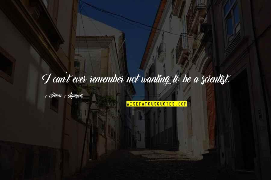 Only Wanting You Quotes By Steven Squyres: I can't ever remember not wanting to be