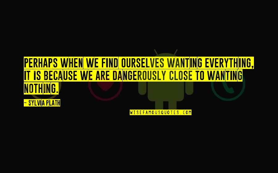 Only Wanting You Quotes By Sylvia Plath: Perhaps when we find ourselves wanting everything, it