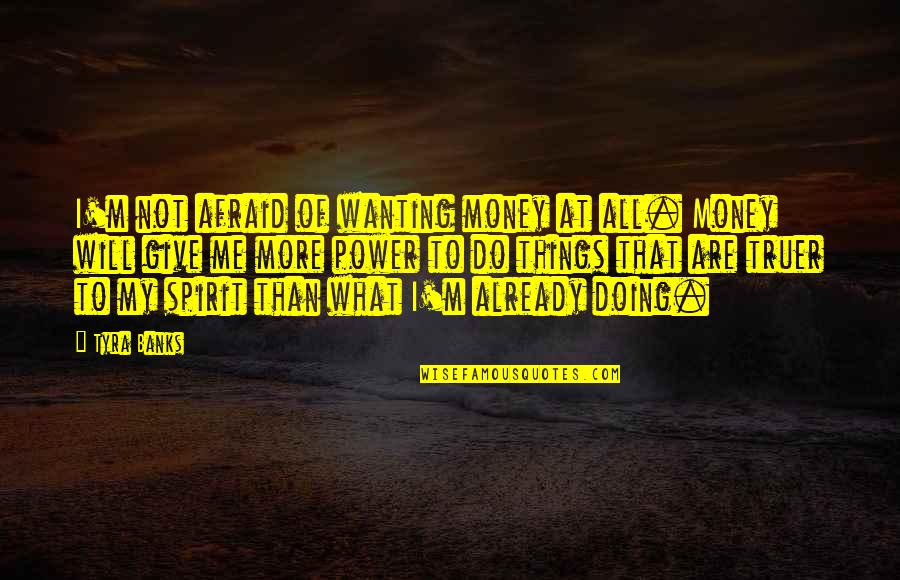 Only Wanting You Quotes By Tyra Banks: I'm not afraid of wanting money at all.