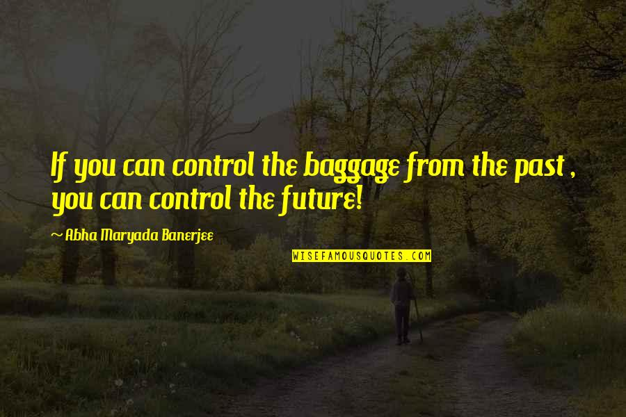 Only You Can Control Your Future Quotes By Abha Maryada Banerjee: If you can control the baggage from the