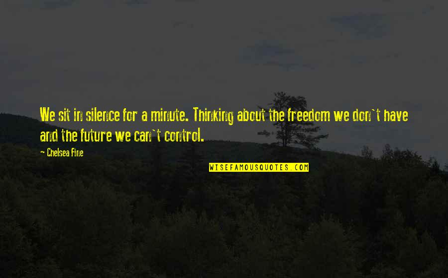 Only You Can Control Your Future Quotes By Chelsea Fine: We sit in silence for a minute. Thinking