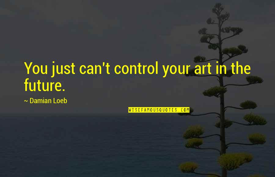 Only You Can Control Your Future Quotes By Damian Loeb: You just can't control your art in the
