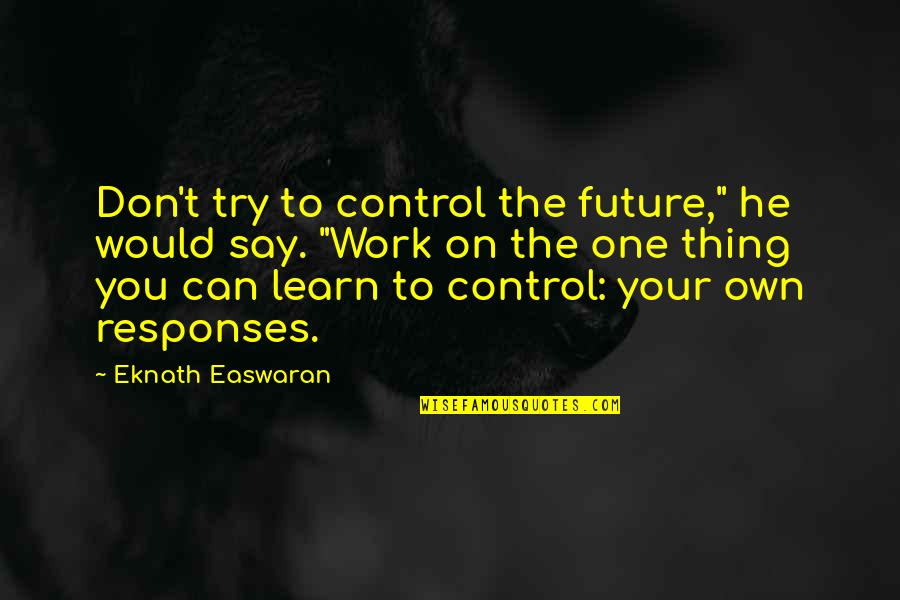 """Only You Can Control Your Future Quotes By Eknath Easwaran: Don't try to control the future,"""" he would"""