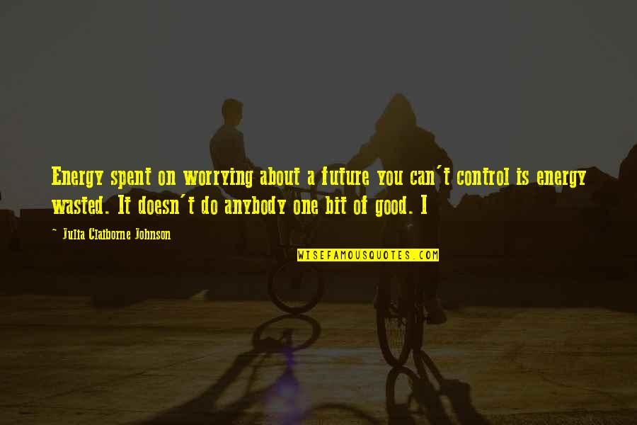 Only You Can Control Your Future Quotes By Julia Claiborne Johnson: Energy spent on worrying about a future you