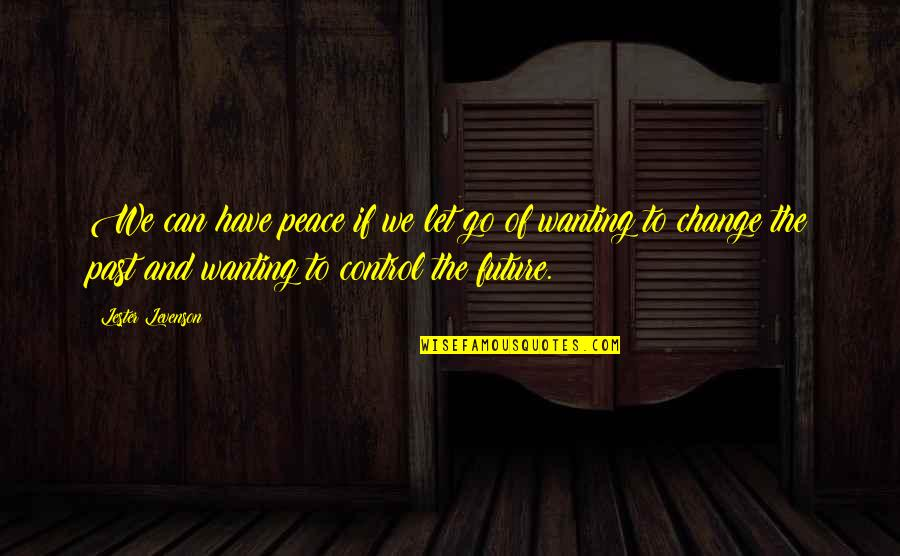 Only You Can Control Your Future Quotes By Lester Levenson: We can have peace if we let go