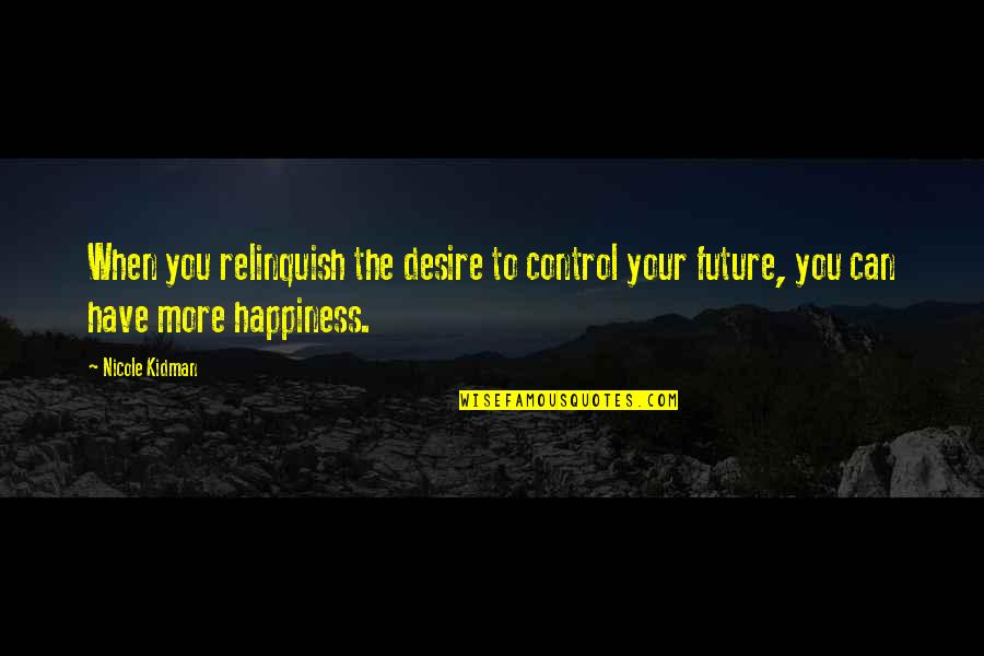 Only You Can Control Your Future Quotes By Nicole Kidman: When you relinquish the desire to control your