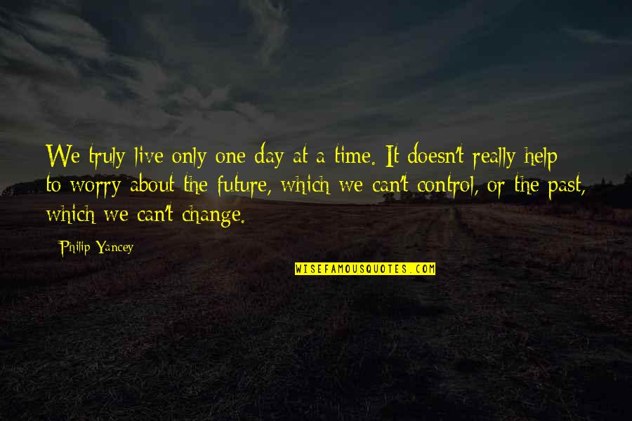 Only You Can Control Your Future Quotes By Philip Yancey: We truly live only one day at a