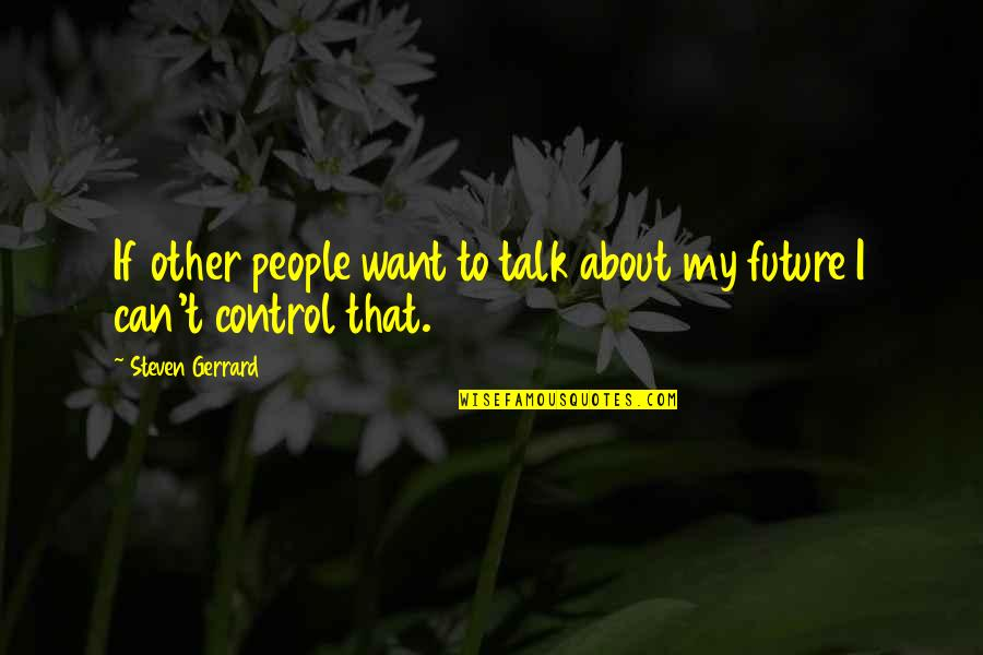 Only You Can Control Your Future Quotes By Steven Gerrard: If other people want to talk about my
