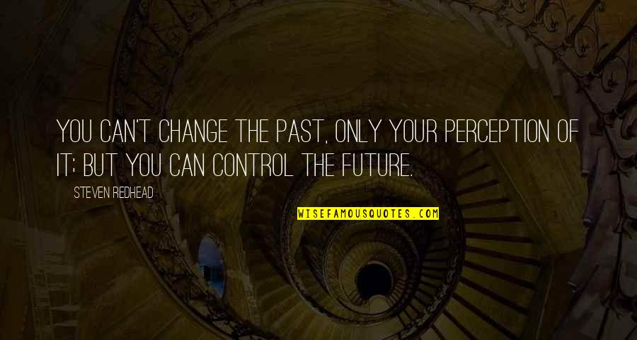 Only You Can Control Your Future Quotes By Steven Redhead: You can't change the past, only your perception