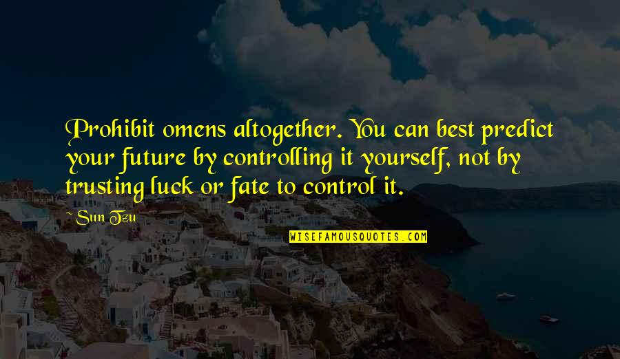 Only You Can Control Your Future Quotes By Sun Tzu: Prohibit omens altogether. You can best predict your