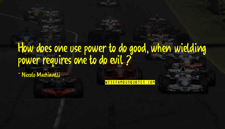 Only You Can Control Your Happiness Quotes By Niccolo Machiavelli: How does one use power to do good,