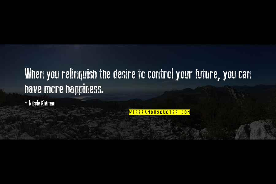 Only You Can Control Your Happiness Quotes By Nicole Kidman: When you relinquish the desire to control your