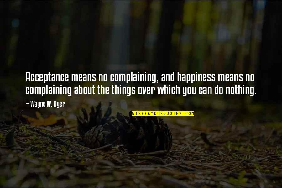 Only You Can Control Your Happiness Quotes By Wayne W. Dyer: Acceptance means no complaining, and happiness means no
