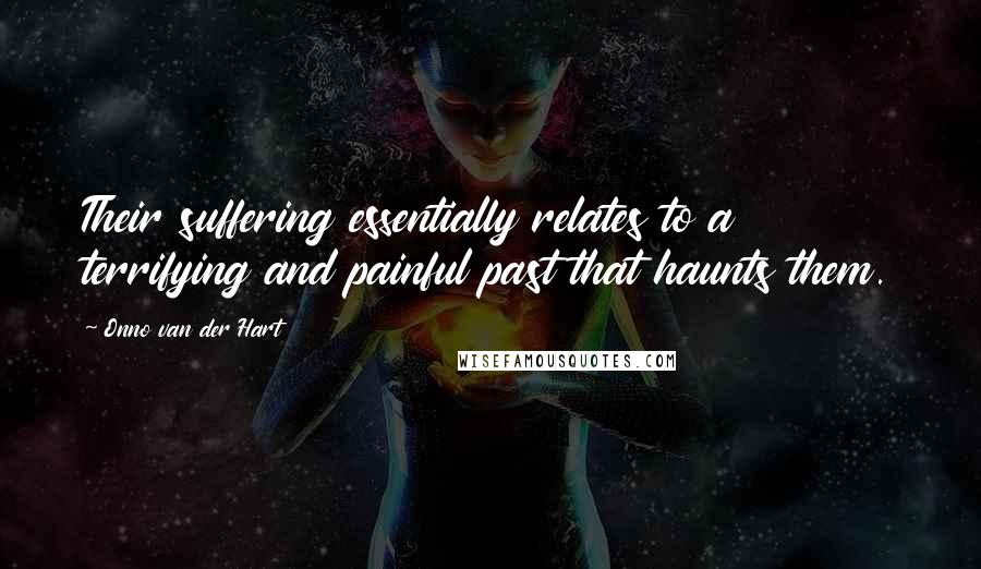 Onno Van Der Hart quotes: Their suffering essentially relates to a terrifying and painful past that haunts them.