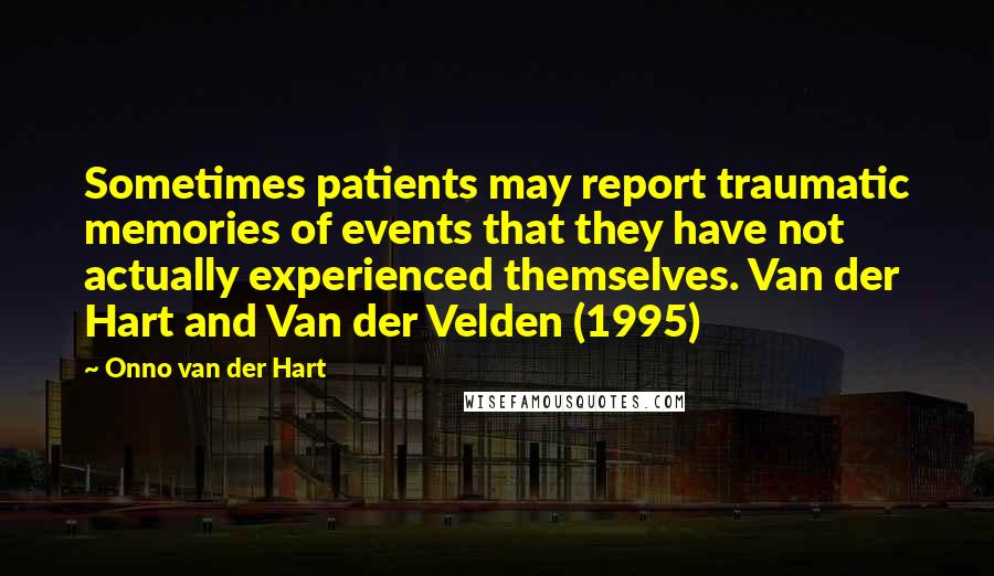 Onno Van Der Hart quotes: Sometimes patients may report traumatic memories of events that they have not actually experienced themselves. Van der Hart and Van der Velden (1995)