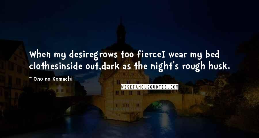 Ono No Komachi quotes: When my desiregrows too fierceI wear my bed clothesinside out,dark as the night's rough husk.
