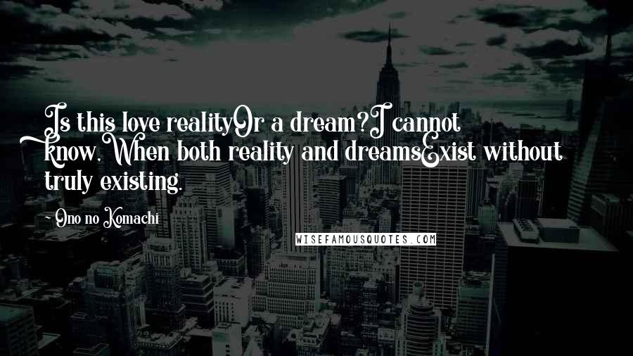 Ono No Komachi quotes: Is this love realityOr a dream?I cannot know,When both reality and dreamsExist without truly existing.