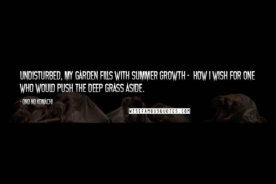 Ono No Komachi quotes: Undisturbed, my garden fills with summer growth - how I wish for one who would push the deep grass aside.
