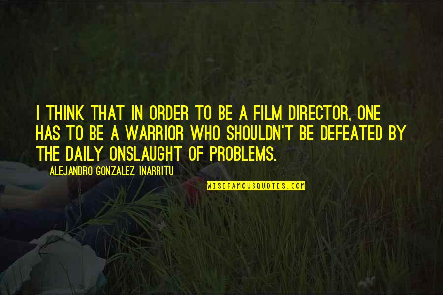 Onslaught Quotes By Alejandro Gonzalez Inarritu: I think that in order to be a