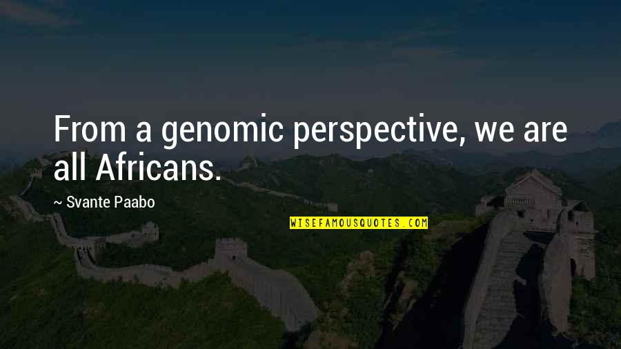 Ontologized Quotes By Svante Paabo: From a genomic perspective, we are all Africans.