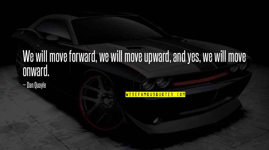 Onward And Upward Quotes By Dan Quayle: We will move forward, we will move upward,