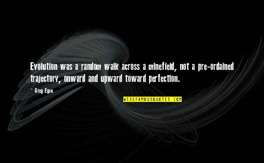 Onward And Upward Quotes By Greg Egan: Evolution was a random walk across a minefield,