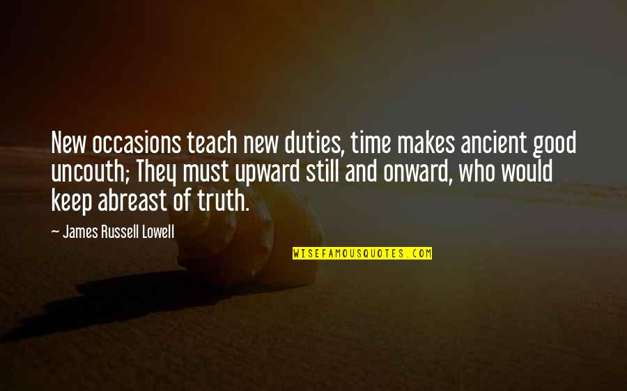 Onward And Upward Quotes By James Russell Lowell: New occasions teach new duties, time makes ancient