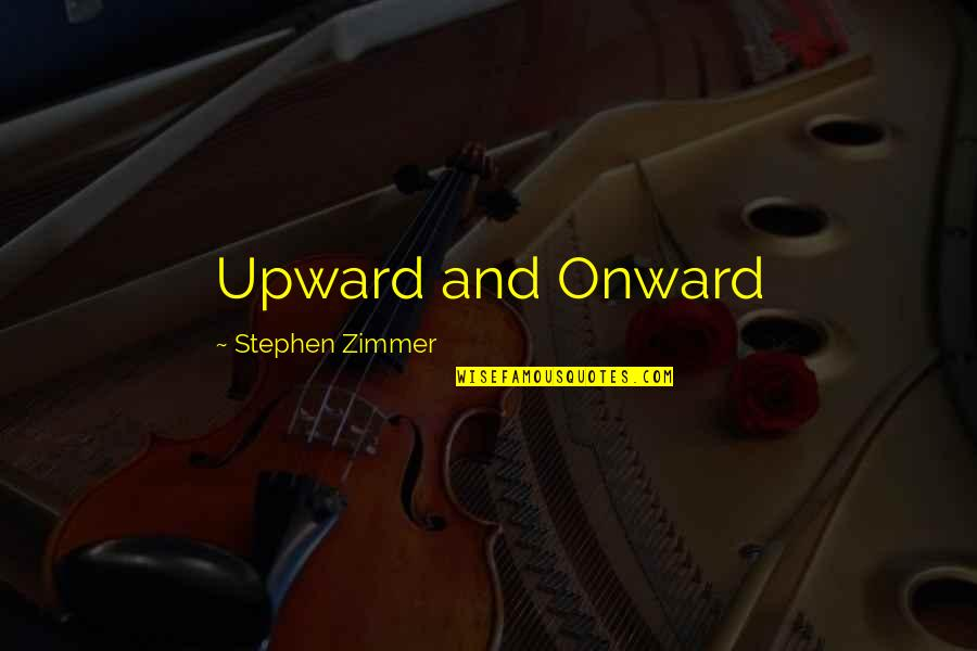 Onward And Upward Quotes By Stephen Zimmer: Upward and Onward