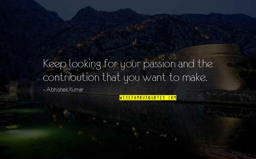 Oomaharumooma Quotes By Abhishek Kumar: Keep looking for your passion and the contribution