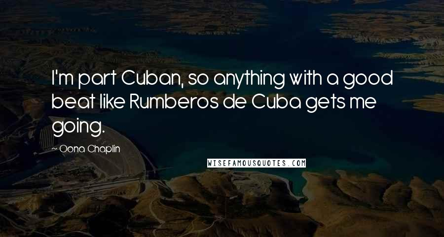 Oona Chaplin quotes: I'm part Cuban, so anything with a good beat like Rumberos de Cuba gets me going.